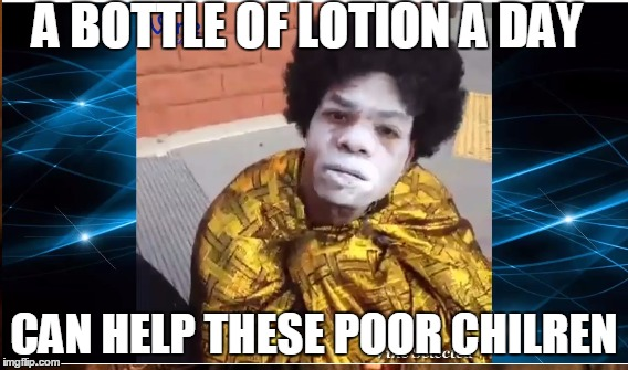 lotion |  A BOTTLE OF LOTION A DAY; CAN HELP THESE POOR CHILREN | image tagged in funny,lotion,donald trump | made w/ Imgflip meme maker