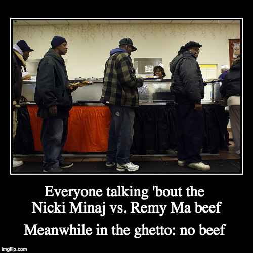 Beef for the Privileged | Everyone talking 'bout the Nicki Minaj vs. Remy Ma beef | Meanwhile in the ghetto: no beef | image tagged in demotivationals,sarcasm,social justice,first world problems | made w/ Imgflip demotivational maker