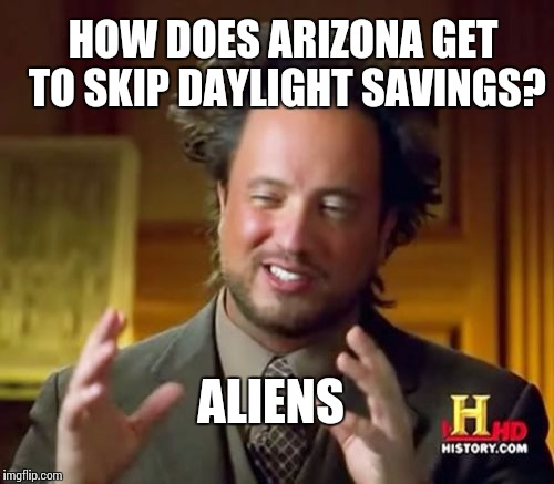 Ancient Aliens Meme | HOW DOES ARIZONA GET TO SKIP DAYLIGHT SAVINGS? ALIENS | image tagged in memes,ancient aliens | made w/ Imgflip meme maker