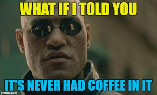 Matrix Morpheus Meme | WHAT IF I TOLD YOU IT'S NEVER HAD COFFEE IN IT | image tagged in memes,matrix morpheus | made w/ Imgflip meme maker