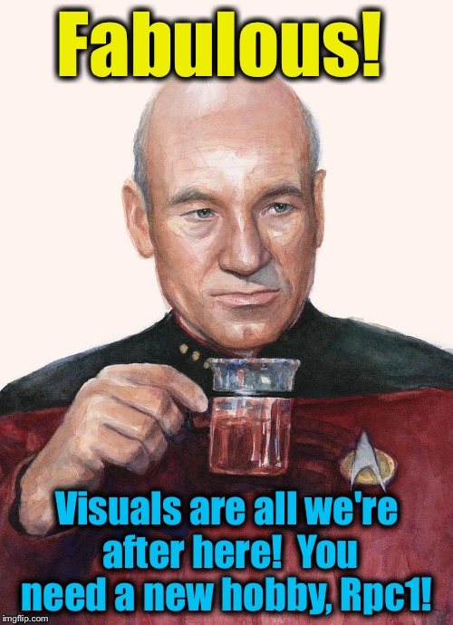 Fabulous! Visuals are all we're after here!  You need a new hobby, Rpc1! | made w/ Imgflip meme maker