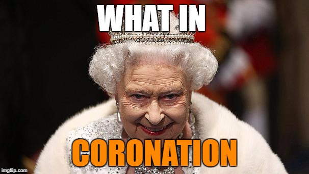 the queen | WHAT IN CORONATION | image tagged in the queen | made w/ Imgflip meme maker