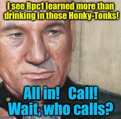 I see Rpc1 learned more than drinking in those Honky-Tonks! All in!   Call! Wait, who calls? | made w/ Imgflip meme maker