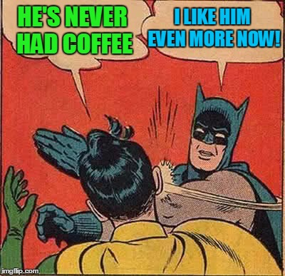 Batman Slapping Robin Meme | HE'S NEVER HAD COFFEE I LIKE HIM EVEN MORE NOW! | image tagged in memes,batman slapping robin | made w/ Imgflip meme maker