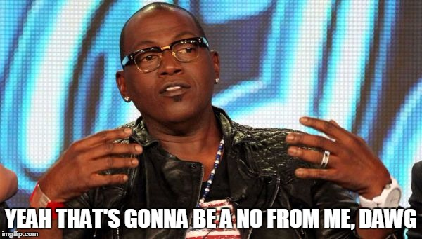 Randy Jackson |  YEAH THAT'S GONNA BE A NO FROM ME, DAWG | image tagged in randy jackson | made w/ Imgflip meme maker