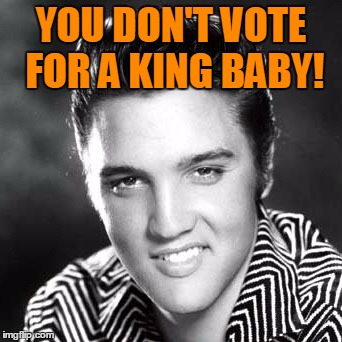 YOU DON'T VOTE FOR A KING BABY! | made w/ Imgflip meme maker