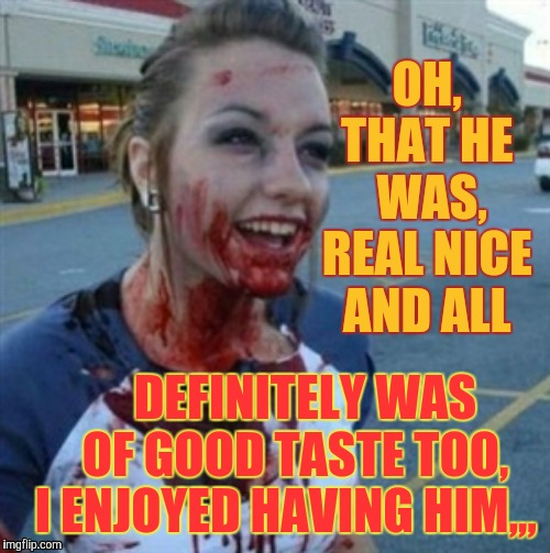 Psycho Nympho | OH, THAT HE  WAS, REAL NICE AND ALL DEFINITELY WAS   OF GOOD TASTE TOO, I ENJOYED HAVING HIM,,, | image tagged in psycho nympho | made w/ Imgflip meme maker
