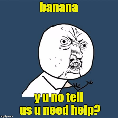 Y U No Meme | banana y u no tell us u need help? | image tagged in memes,y u no | made w/ Imgflip meme maker