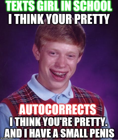 Bad Luck Brian Meme | TEXTS GIRL IN SCHOOL I THINK YOU'RE PRETTY. AND I HAVE A SMALL P**IS I THINK YOUR PRETTY AUTOCORRECTS | image tagged in memes,bad luck brian | made w/ Imgflip meme maker