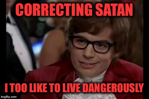 CORRECTING SATAN I TOO LIKE TO LIVE DANGEROUSLY | made w/ Imgflip meme maker