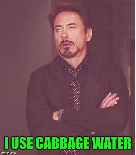 Face You Make Robert Downey Jr Meme | I USE CABBAGE WATER | image tagged in memes,face you make robert downey jr | made w/ Imgflip meme maker