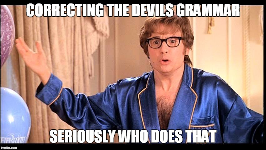 CORRECTING THE DEVILS GRAMMAR SERIOUSLY WHO DOES THAT | made w/ Imgflip meme maker