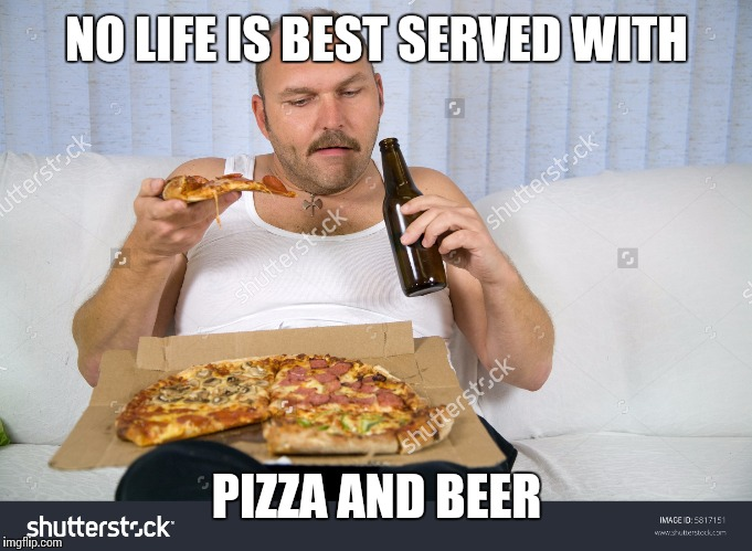 NO LIFE IS BEST SERVED WITH PIZZA AND BEER | made w/ Imgflip meme maker