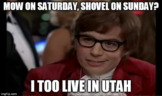 MOW ON SATURDAY, SHOVEL ON SUNDAY? I TOO LIVE IN UTAH | made w/ Imgflip meme maker