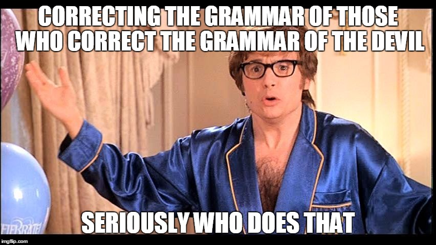 CORRECTING THE GRAMMAR OF THOSE WHO CORRECT THE GRAMMAR OF THE DEVIL SERIOUSLY WHO DOES THAT | made w/ Imgflip meme maker