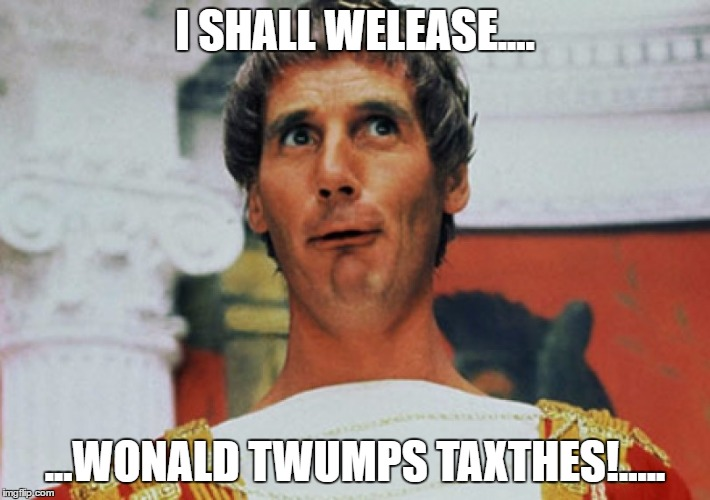 I Shall Welease! | I SHALL WELEASE.... ...WONALD TWUMPS TAXTHES!..... | image tagged in monty python pilate,monty python week,donald trump | made w/ Imgflip meme maker