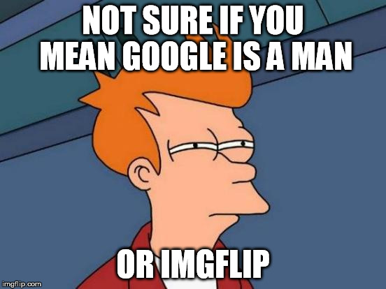 Futurama Fry Meme | NOT SURE IF YOU MEAN GOOGLE IS A MAN OR IMGFLIP | image tagged in memes,futurama fry | made w/ Imgflip meme maker