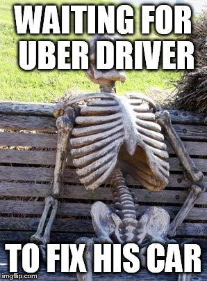 Waiting Skeleton Meme | WAITING FOR UBER DRIVER TO FIX HIS CAR | image tagged in memes,waiting skeleton | made w/ Imgflip meme maker