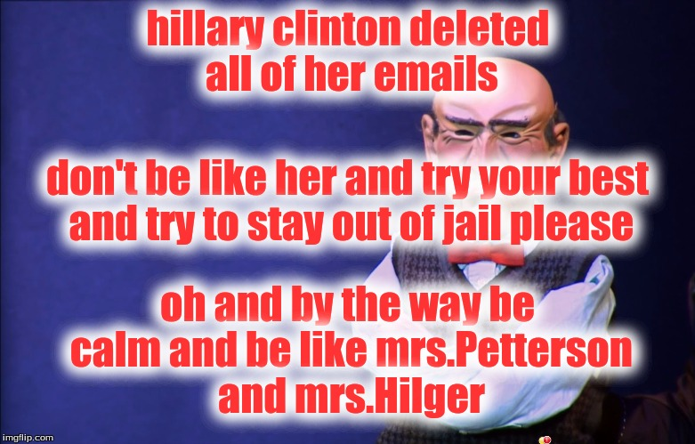 Jeff Dunham Walter | hillary clinton deleted all of her emails don't be like her and try your best and try to stay out of jail please oh and by the way be calm a | image tagged in jeff dunham walter,donald trump | made w/ Imgflip meme maker