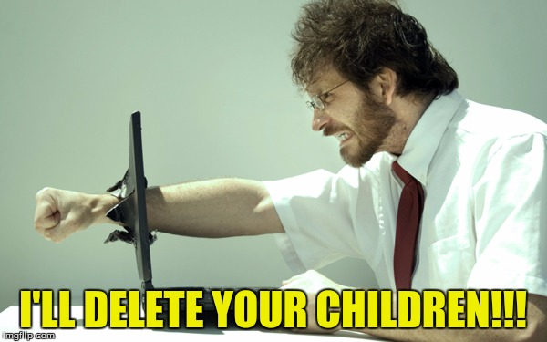 I'LL DELETE YOUR CHILDREN!!! | made w/ Imgflip meme maker