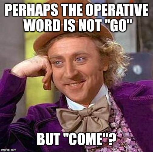 "Creepy Condescending Wonka Meme | PERHAPS THE OPERATIVE WORD IS NOT ""GO"" BUT ""COME""? 