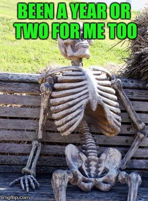 Waiting Skeleton Meme | BEEN A YEAR OR TWO FOR ME TOO | image tagged in memes,waiting skeleton | made w/ Imgflip meme maker