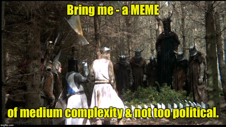 Knights of Meme! | Bring me - a MEME of medium complexity & not too political. | image tagged in monty python week,memes,bring me a meme,knights of nee | made w/ Imgflip meme maker