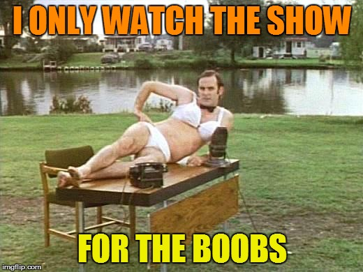 I ONLY WATCH THE SHOW FOR THE BOOBS | made w/ Imgflip meme maker