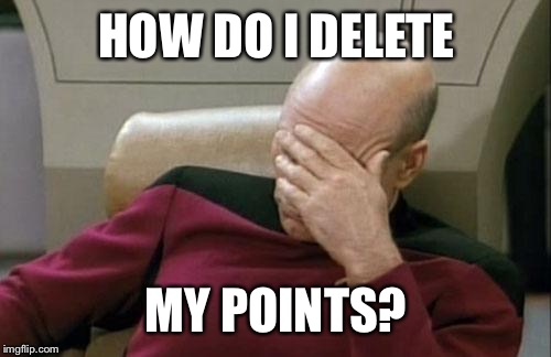 Captain Picard Facepalm Meme | HOW DO I DELETE MY POINTS? | image tagged in memes,captain picard facepalm | made w/ Imgflip meme maker