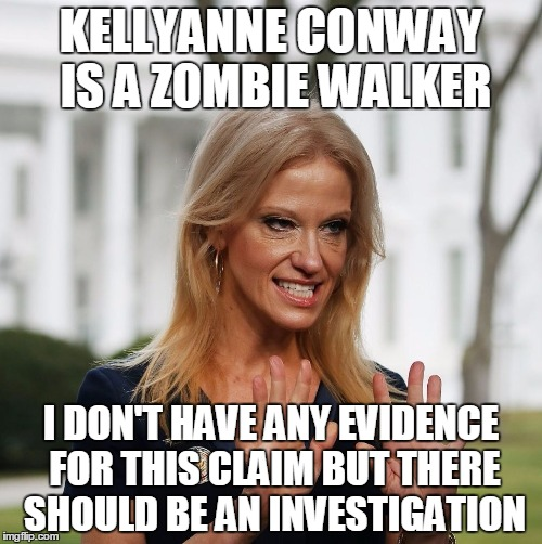 Kellyanne: Zombie Walker | KELLYANNE CONWAY IS A ZOMBIE WALKER I DON'T HAVE ANY EVIDENCE FOR THIS CLAIM BUT THERE SHOULD BE AN INVESTIGATION | image tagged in kellyanne conway,zombie,investigation,evidence | made w/ Imgflip meme maker