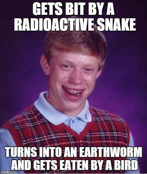 Bad Luck Brian Meme | GETS BIT BY A RADIOACTIVE SNAKE TURNS INTO AN EARTHWORM AND GETS EATEN BY A BIRD | image tagged in memes,bad luck brian | made w/ Imgflip meme maker