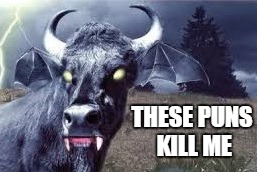 bovine vampire  | THESE PUNS KILL ME | image tagged in bovine vampire | made w/ Imgflip meme maker