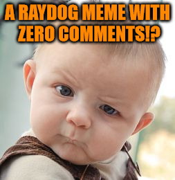 Skeptical Baby Meme | A RAYDOG MEME WITH ZERO COMMENTS!? | image tagged in memes,skeptical baby | made w/ Imgflip meme maker