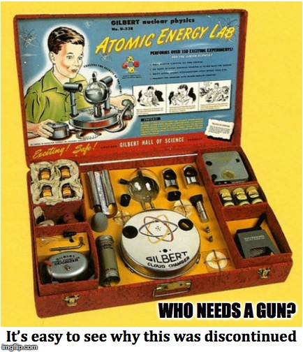 Learning Science The Hard Way | WHO NEEDS A GUN? | image tagged in nuclear,science,physics | made w/ Imgflip meme maker