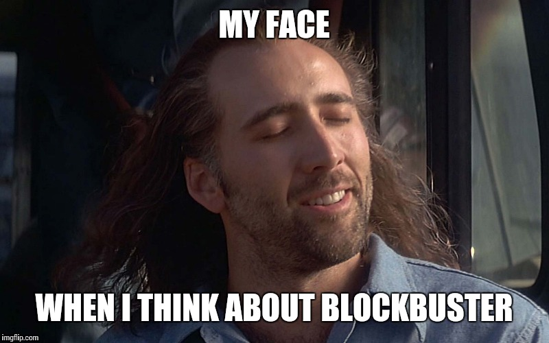 MY FACE WHEN I THINK ABOUT BLOCKBUSTER | made w/ Imgflip meme maker