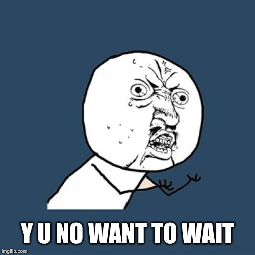 Y U No Meme | Y U NO WANT TO WAIT | image tagged in memes,y u no | made w/ Imgflip meme maker