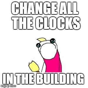 Sad X All The Y Meme | CHANGE ALL THE CLOCKS IN THE BUILDING | image tagged in memes,sad x all the y | made w/ Imgflip meme maker