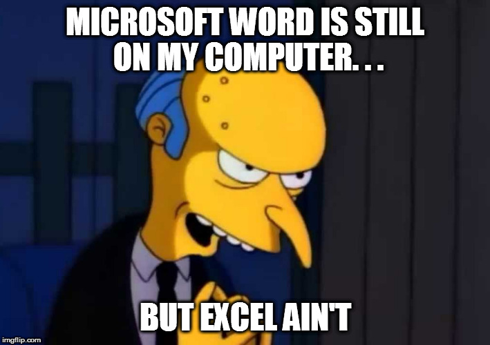 MICROSOFT WORD IS STILL ON MY COMPUTER. . . BUT EXCEL AIN'T | made w/ Imgflip meme maker