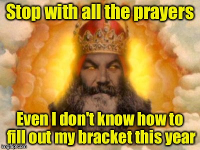 It's March Madness and Monty Python Week!!!  | Stop with all the prayers Even I don't know how to fill out my bracket this year | image tagged in monty python god,march madness | made w/ Imgflip meme maker