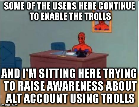 Alt using troll awareness meme |  SOME OF THE USERS HERE CONTINUE TO ENABLE THE TROLLS; AND I'M SITTING HERE TRYING TO RAISE AWARENESS ABOUT ALT ACCOUNT USING TROLLS | image tagged in memes,spiderman computer desk,alt using trolls,awareness,alt accounts,icts | made w/ Imgflip meme maker