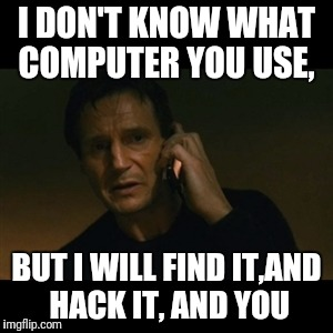 I DON'T KNOW WHAT COMPUTER YOU USE, BUT I WILL FIND IT,AND HACK IT, AND YOU | made w/ Imgflip meme maker