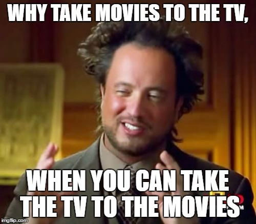 WHY TAKE MOVIES TO THE TV, WHEN YOU CAN TAKE THE TV TO THE MOVIES | image tagged in memes,ancient aliens | made w/ Imgflip meme maker