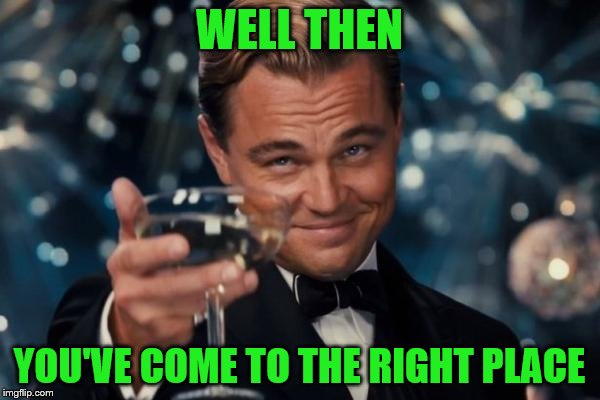 Leonardo Dicaprio Cheers Meme | WELL THEN YOU'VE COME TO THE RIGHT PLACE | image tagged in memes,leonardo dicaprio cheers | made w/ Imgflip meme maker