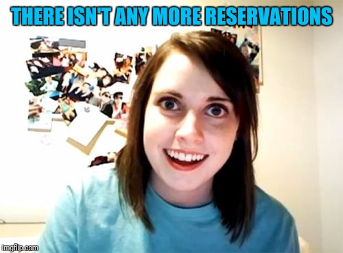 THERE ISN'T ANY MORE RESERVATIONS | made w/ Imgflip meme maker