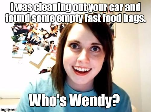 j5jqn.jpg | I was cleaning out your car and found some empty fast food bags. Who's Wendy? | image tagged in j5jqnjpg | made w/ Imgflip meme maker