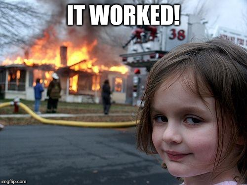 Disaster Girl Meme | IT WORKED! | image tagged in memes,disaster girl | made w/ Imgflip meme maker