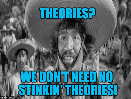 THEORIES? WE DON'T NEED NO STINKIN' THEORIES! | made w/ Imgflip meme maker