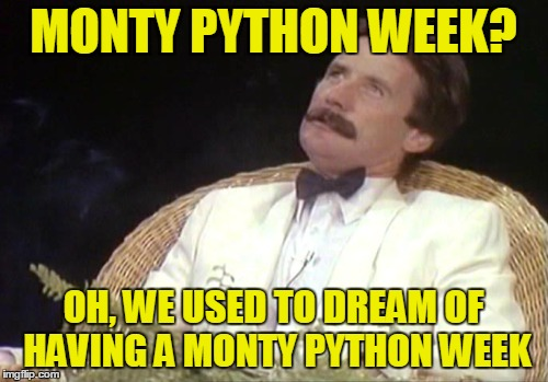 Who'd have thought thirty year ago we'd all be sittin' here making memes, eh? | MONTY PYTHON WEEK? OH, WE USED TO DREAM OF HAVING A MONTY PYTHON WEEK | image tagged in monty python week | made w/ Imgflip meme maker