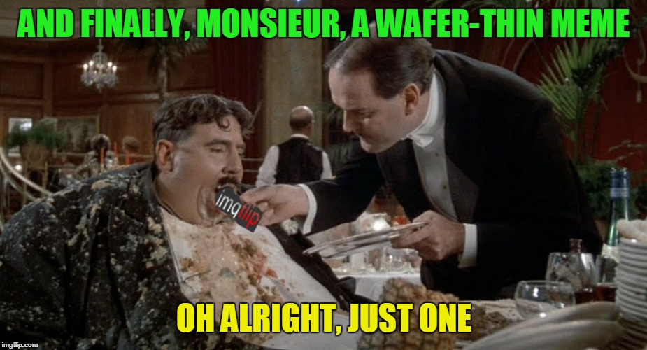 Just the one, sir... voila... bon appetit... | AND FINALLY, MONSIEUR, A WAFER-THIN MEME OH ALRIGHT, JUST ONE | image tagged in monty python week | made w/ Imgflip meme maker