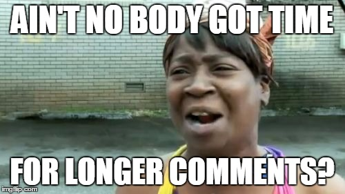 Aint Nobody Got Time For That Meme | AIN'T NO BODY GOT TIME FOR LONGER COMMENTS? | image tagged in memes,aint nobody got time for that | made w/ Imgflip meme maker